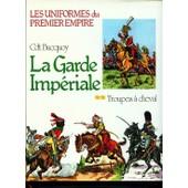 La Garde Imp�riale. Troupes � Cheval. Les Uniformes Du Premier Empire de Bucquoy Cdt. E.-L. .