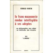 La Franc-Maconnerie Rendue Intelligible A Ses Adeptes Sa Philosophie, Son Objet, Sa Methode, Ses Moyens T.3 . Le Maitre de Oswald Wirth