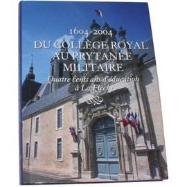 1604-2004 - Du Coll�ge Royal Au Prytan�e Militaire N� 1 : Quatre Cents Ans D'�ducation � La Fl�che