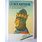 Le Roi Arthur - Au Temps Des Enchanteurs Et Des Chevaliers