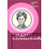 Pranayama . La Dynamique Du Souffle 1 �re �dition de ANDRE VAN LYSEBETH