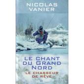 Le Chant Du Grand Nord ; Le Chasseur De R�ve de nicolas vanier