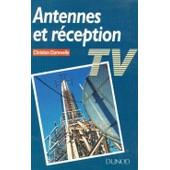 Antennes Et R�ception Tv - Installations Individuelles, Installations Collectives, Tv Par Satellites, Tv Par C�ble de Christian Dartevelle