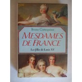Mesdames De France - Les Filles De Louis Xv de Bruno Cortequisse