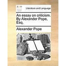 Essay on Criticism. by Alexander Pope, Esq. - Alexander Pope