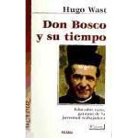 Don Bosco y su tiempo : educador nato, patrono de la juventud trabajadora - Hugo Wast