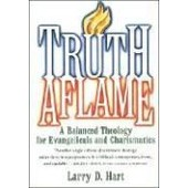 Truth Aflame: A Balanced Theology For Evangelicals And Charismatics de Larry D. Hart