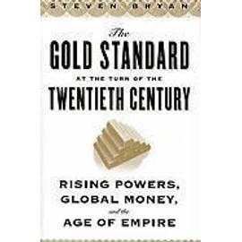 The Gold Standard at the Turn of the Twentieth Century: Rising Powers, Global Money, and the Age of Empire - Steven Bryan