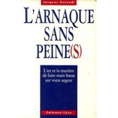 L'arnaque Sans Peine(S) - L'art Et La Mani�re De Faire Main Basse Sur Votre Argent de j secondi