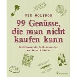 99 Genüsse, die man nicht kaufen kann - Selbstgemachte Köstlichkeiten aus Natur & Garten