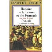 Histoire De La France Et Des Fran�ais, Au Jour Le Jour. Tome 6 : 1764 - 1814. La R�publique Et L'empire de CASTELOT ANDR� ET DECAUX ALAIN