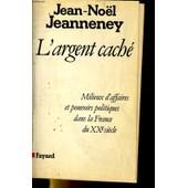 L'argent Cach� - Milieux D'affaires Et Pouvoirs Politiques Dans La France Du Xxe Si�cle de Jean-No�l Jeanneney