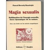 Magia Sexualis - Avec Une �tude Sur Les Miroirs Magn�tiques - Sublimation De L'�nergie Sexuelle, Force Dynamique De La Nature de Randolph