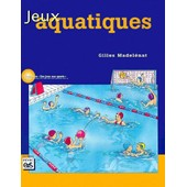 Jeux Aquatiques - Plaisir, Aisance, Efficacit� En Milieu Aquatique de Gilles Madelenat