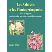 Les Arbustes Et Les Plantes Grimpantes - Pour Les R�gions Continentales, Maritimes Et M�diterran�ennes de Jacques Briant