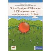 Guide Pratique D'�ducation � L'environnement : Entre Humanisme Et �cologie de R�seau Ecole Et Nature