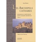 Les Archipels Cathares - Tome 1, Dissidence Chr�tienne Dans L'europe M�di�vale de Anne Brenon