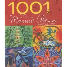 1001 Façons De Vivre Le Moment Présent - Comment Trouver La Force Du Présent - Barbara Ann Kipfer