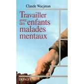 Travailler Avec Des Enfants Malades Mentaux - Dispositifs, Intervenants, Pratiques de Claude Wacjman