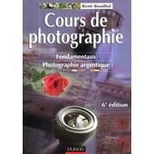 Cours De Photographie - Fondamentaux, Photographie Argentique, 6�me �dition de Ren� Bouillot