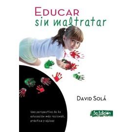 Educar sin maltratar : una perspectiva de la educación más racional, práctica y eficaz - David Solá Mestres