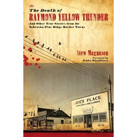 The Death of Raymond Yellow Thunder: And Other True Stories from the Nebraska-Pine Ridge Border Towns - Stew Magnuson