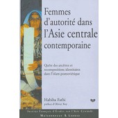 Femmes D'autorit� Dans L'asie Centrale Contemporaine - Qu�te Des Anc�tres Et Recompositions Identitaires Dans L'islam Postsovi�tique de Habiba Fathi