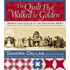 The Quilt That Walked to Golden: Women and Quilts in the Mountain West: From the Overland Trail to Contemporary Colorado - Sandra Dallas