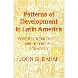 Patterns Of Development In Latin America: Poverty, Repression And Economic Strategy - John Sheahan