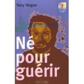 N� Pour Gu�rir - Conseils Et R�v�lations D'un Extraordinaire Gu�risseur Irlandais de Tony Hogan