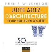 Juste Assez D'architecture Pour Briller En Soci�t� de Philip Wilkinson
