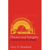 Theater And Integrity: Emptying Selves In Drama, Ethics, And Religion de Larry D. Bouchard