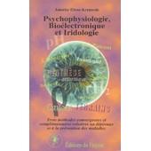 Psychophysiologie, Bioelectronique Et Iridologie - Trois M�thodes Convergentes Et Compl�mentaires Relatives Au D�pistage Et � La Pr�vention Des Maladies de Annette Elens-Kreuwels