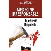 M�decine Irresponsable - Ils Ont Reni� Hippocrate ! de Marc Av�rous
