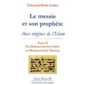 Le Messie Et Son Proph�te - Aux Origines De L'islam, Tome 2, Du Muhammad Des Califes Au Muhammad De L'histoire de Edouard-Marie Gallez