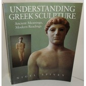 Understanding Greek Sculpture. Ancient Meanings, Modern Readings, By Nigel Spivey de Spivey