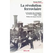 La R�volution Ferroviaire : La Formation Des Compagnies De Chemin De Fer En France (1823-1870) de georges ribeill