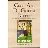 Cent Ans De Golf � Dieppe - Un Bonheur � L'�preuve Des Balles de Olivier Merlin