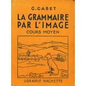 La Grammaire Par L'image, Cours Moyen de g. gabet