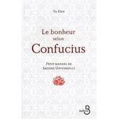 Le Bonheur Selon Confucius: Petit Manuel De Sagesse Universelle de Dan Yu