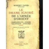 Le Drame Ignor� De L'arm�e D'orient. Dardanelles, Serbie, Salonique, Ath�nes. de robert david
