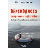 D�pendances : Comprendre, Agir, Aider - Guide � L'usage Des Proches Et Des Employeurs de Philippe Jaquet