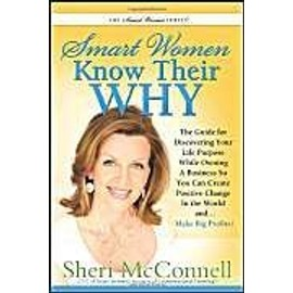 Smart Women Know Their Why: The Guide for Discovering Your Life Purpose While Owning a Business So You Can Create Positive Change in the World And - Sheri Mcconnell