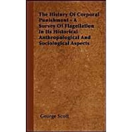 The History Of Corporal Punishment - A Survey Of Flagellation In Its Historical Anthropological And Sociological Aspects - George Scott