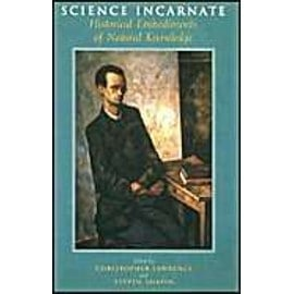 Science Incarnate: Historical Embodiments of Natural Knowledge - Christopher Lawrence