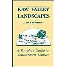 Kaw Valley Landscapes: A Traveler's Guide to Northeastern Kansas - James R. Shortridge