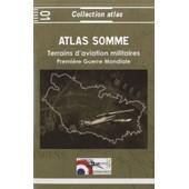 Atlas Somme 1914-1918 - Terrains D'aviation Militaires, Plates-Formes A�ronautiques Temporaires Principales Et Secondaires de Jacques Calcine