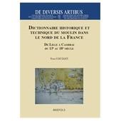 Dictionnaire Historique Et Technique Du Moulin Dans Le Nord De La France - De Lille � Cambrai Du 13e Au 18e Si�cle de Yves Coutant