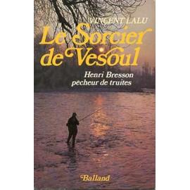 Le Sorcier De Vesoul - Henri Bresson, P�cheur De Truites de Bresson, Henri