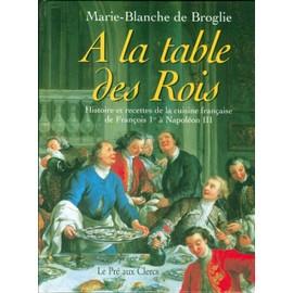 La table des rois histoires et recettes de la cuisine fran aise de fran ois 1er napol on - Histoire des recettes de cuisine ...
